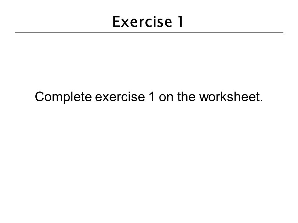 Exercise 1 Complete exercise 1 on the worksheet.