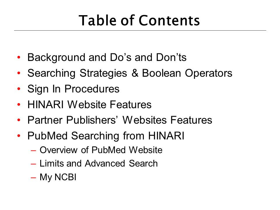 Table of Contents Background and Dos and Donts Searching Strategies & Boolean Operators Sign In Procedures HINARI Website Features Partner Publishers Websites Features PubMed Searching from HINARI –Overview of PubMed Website –Limits and Advanced Search –My NCBI
