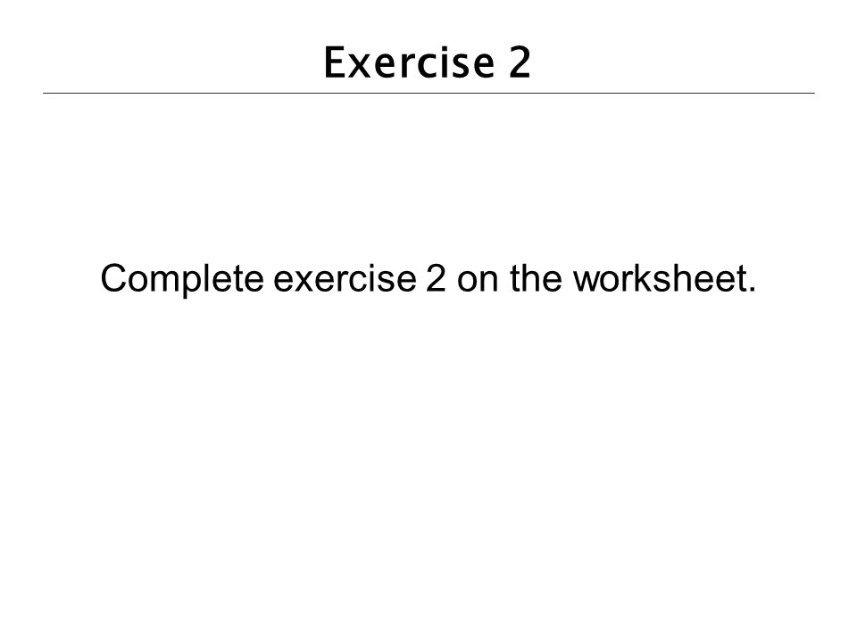 Exercise 2 Complete exercise 2 on the worksheet.