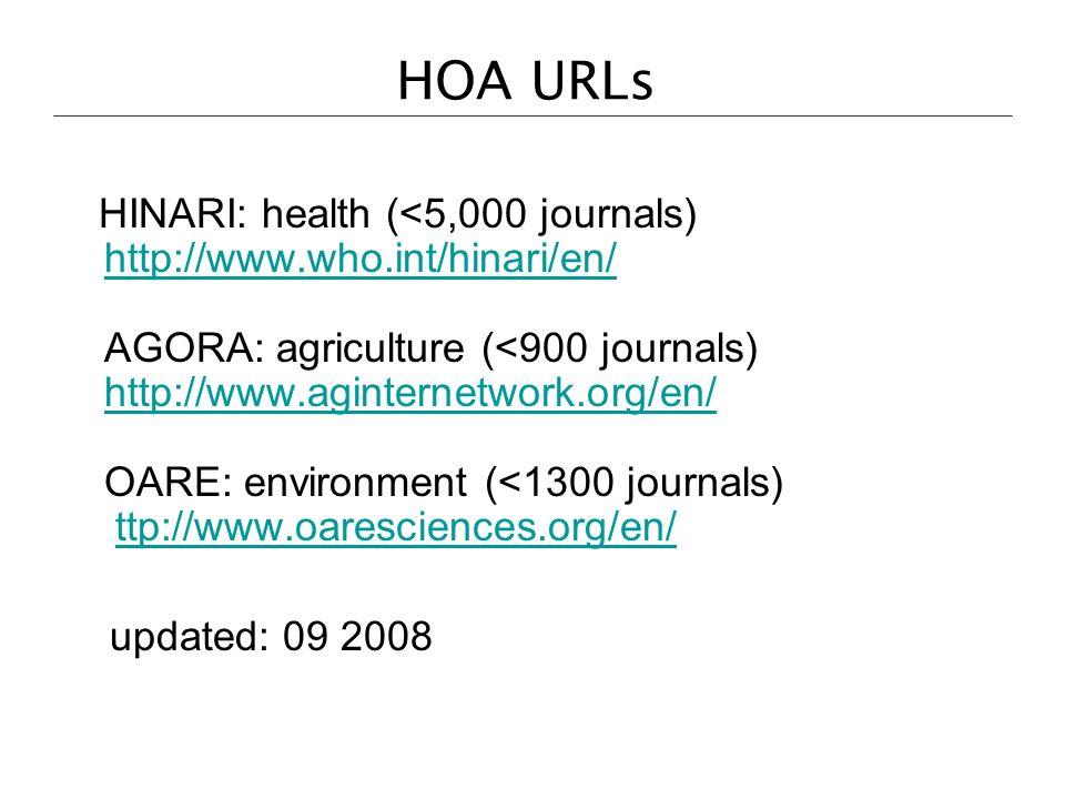 HOA URLs HINARI: health (<5,000 journals) http://www.who.int/hinari/en/ AGORA: agriculture (<900 journals) http://www.aginternetwork.org/en/ OARE: environment (<1300 journals) ttp://www.oaresciences.org/en/ http://www.who.int/hinari/en/ http://www.aginternetwork.org/en/ttp://www.oaresciences.org/en/ updated: 09 2008