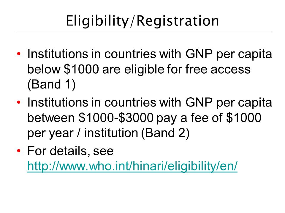 Eligibility/Registration Institutions in countries with GNP per capita below $1000 are eligible for free access (Band 1) Institutions in countries with GNP per capita between $1000-$3000 pay a fee of $1000 per year / institution (Band 2) For details, see http://www.who.int/hinari/eligibility/en/ http://www.who.int/hinari/eligibility/en/