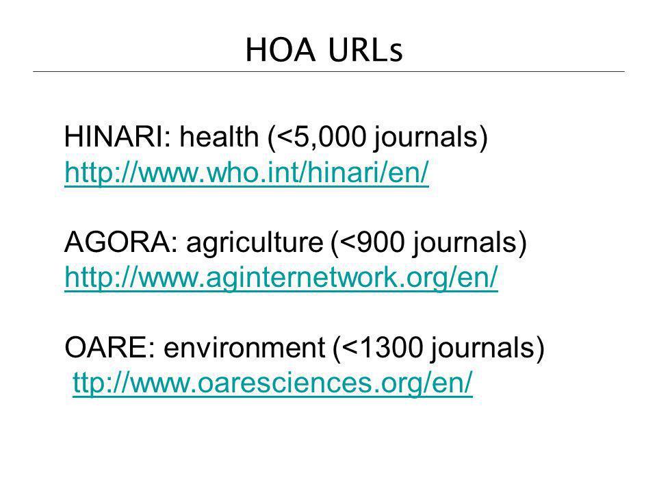 HOA URLs HINARI: health (<5,000 journals) http://www.who.int/hinari/en/ AGORA: agriculture (<900 journals) http://www.aginternetwork.org/en/ OARE: env