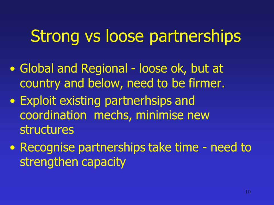 10 Strong vs loose partnerships Global and Regional - loose ok, but at country and below, need to be firmer.