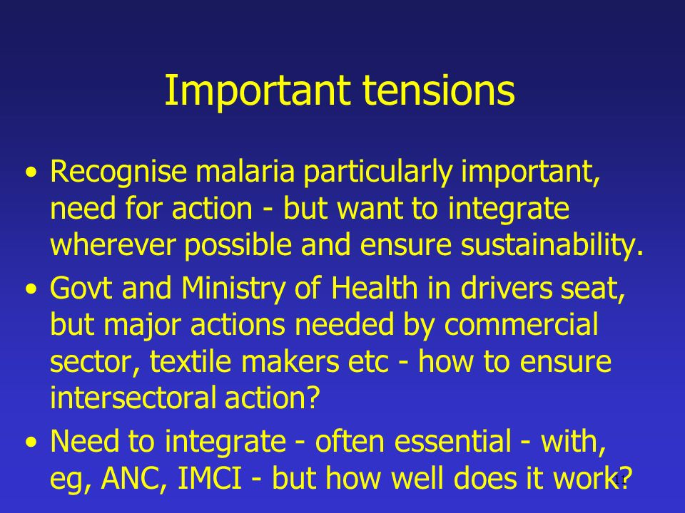 11 Important tensions Recognise malaria particularly important, need for action - but want to integrate wherever possible and ensure sustainability.