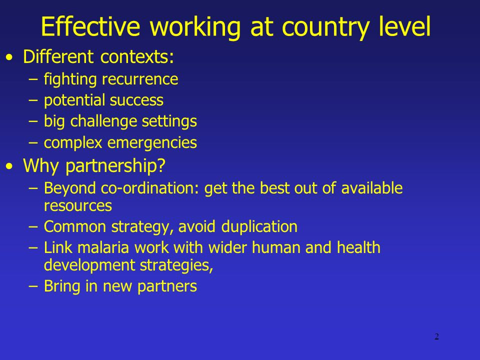2 Effective working at country level Different contexts: –fighting recurrence –potential success –big challenge settings –complex emergencies Why partnership.