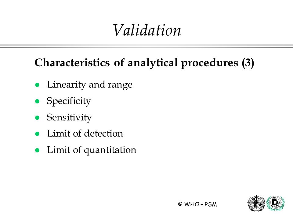 © WHO – PSM Characteristics of analytical procedures (3) l Linearity and range l Specificity l Sensitivity l Limit of detection l Limit of quantitatio