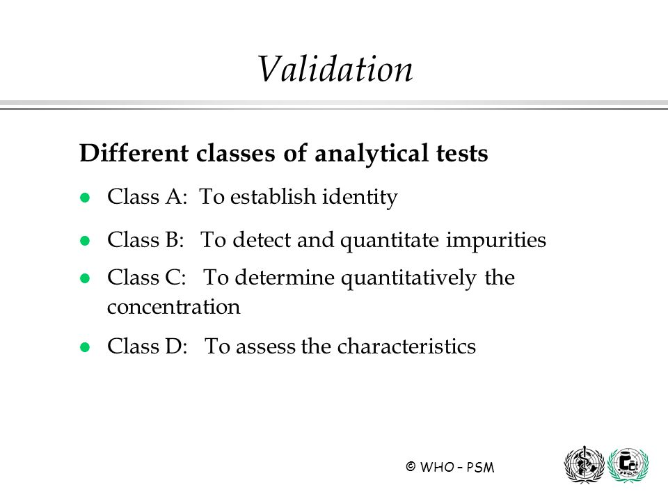 © WHO – PSM Different classes of analytical tests l Class A: To establish identity l Class B: To detect and quantitate impurities l Class C: To determ