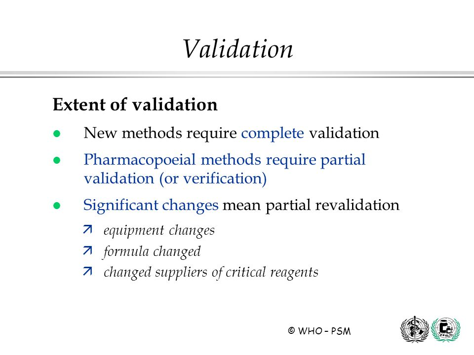 © WHO – PSM Extent of validation l New methods require complete validation l Pharmacopoeial methods require partial validation (or verification) l Sig