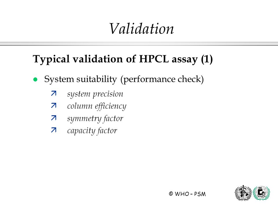 © WHO – PSM Validation Typical validation of HPCL assay (1) l System suitability (performance check) ä system precision ä column efficiency ä symmetry