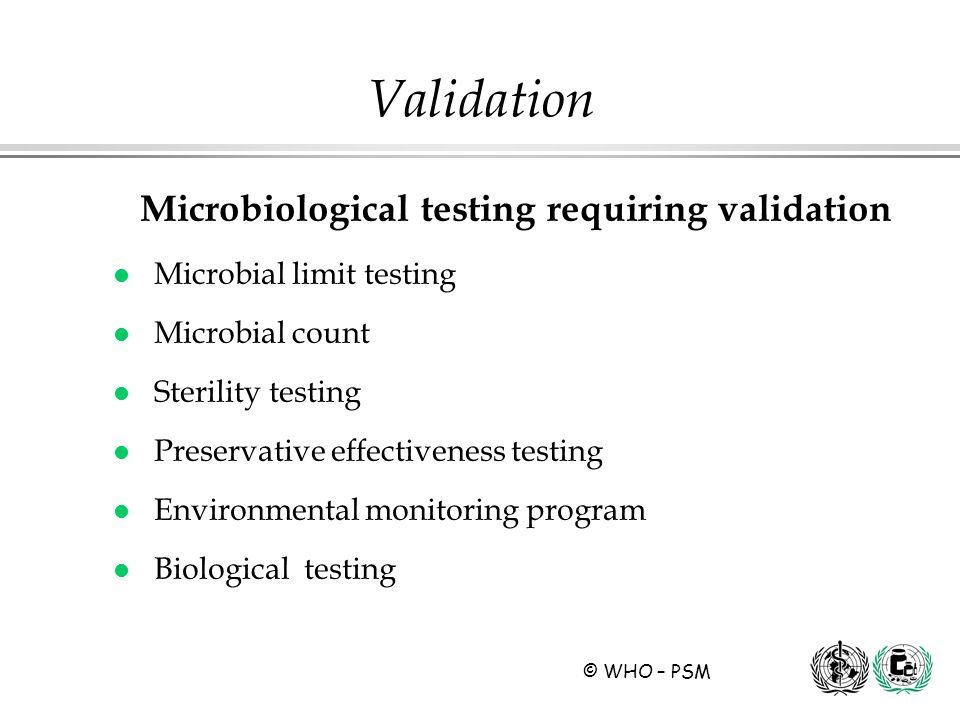 © WHO – PSM Microbiological testing requiring validation l Microbial limit testing l Microbial count l Sterility testing l Preservative effectiveness