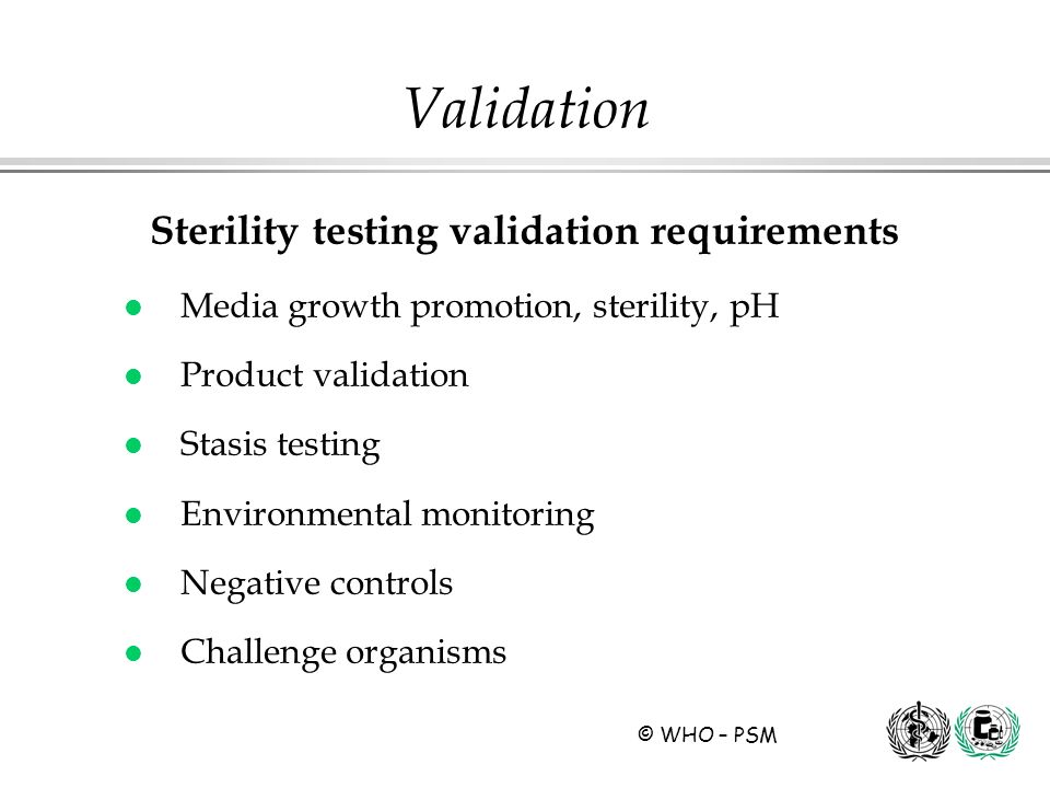© WHO – PSM Sterility testing validation requirements l Media growth promotion, sterility, pH l Product validation l Stasis testing l Environmental mo