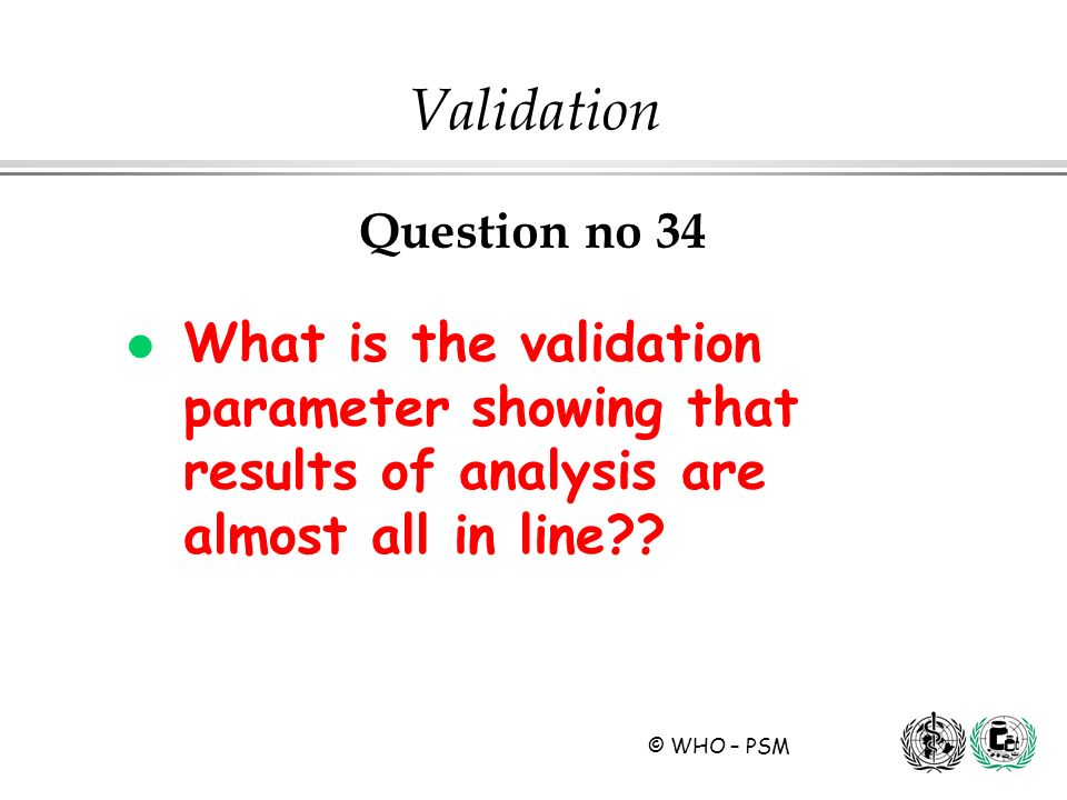 © WHO – PSM Question no 34 l What is the validation parameter showing that results of analysis are almost all in line?? Validation