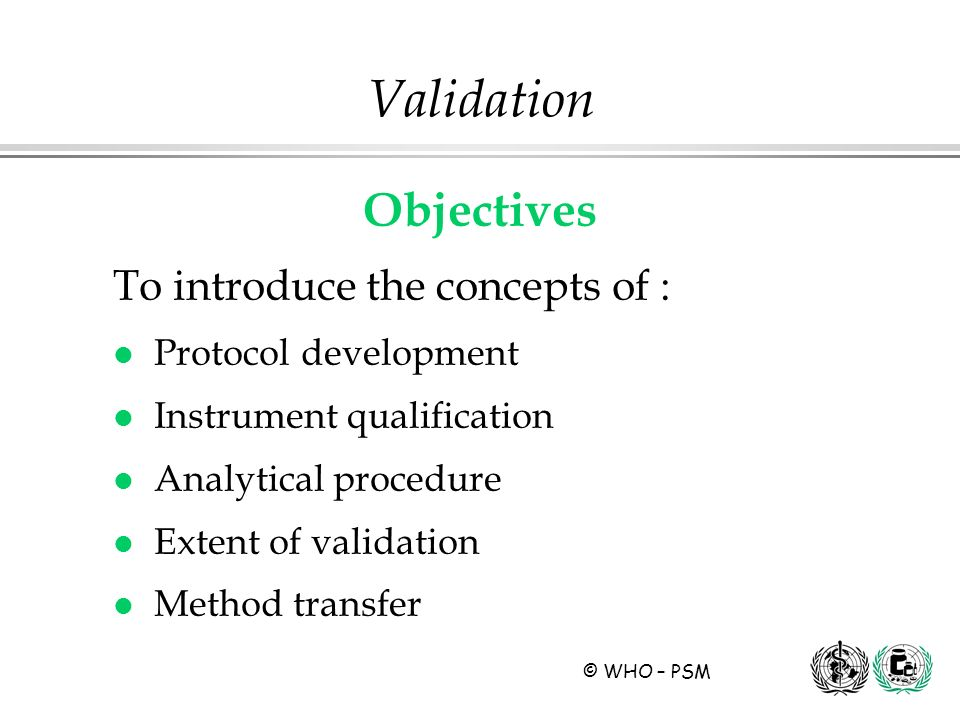 © WHO – PSM Validation Objectives To introduce the concepts of : l Protocol development l Instrument qualification l Analytical procedure l Extent of