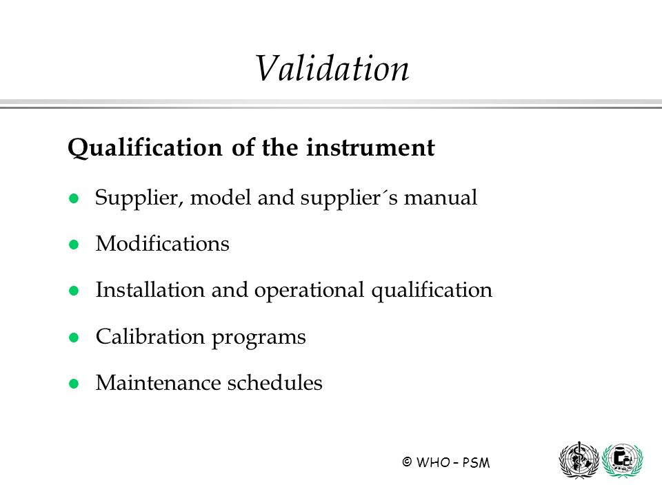 © WHO – PSM Qualification of the instrument l Supplier, model and supplier´s manual l Modifications l Installation and operational qualification l Cal