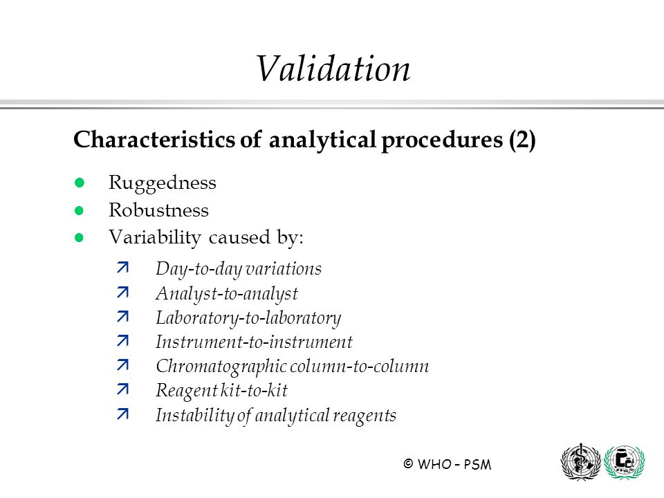 © WHO – PSM Characteristics of analytical procedures (2) l Ruggedness l Robustness l Variability caused by: ä Day-to-day variations ä Analyst-to-analy