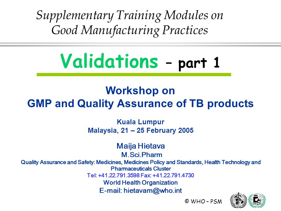 © WHO – PSM Validations – part 1 Workshop on GMP and Quality Assurance of TB products Kuala Lumpur Malaysia, 21 – 25 February 2005 Maija Hietava M.Sci.Pharm Quality Assurance and Safety: Medicines, Medicines Policy and Standards, Health Technology and Pharmaceuticals Cluster Tel: Fax: World Health Organization   Supplementary Training Modules on Good Manufacturing Practices