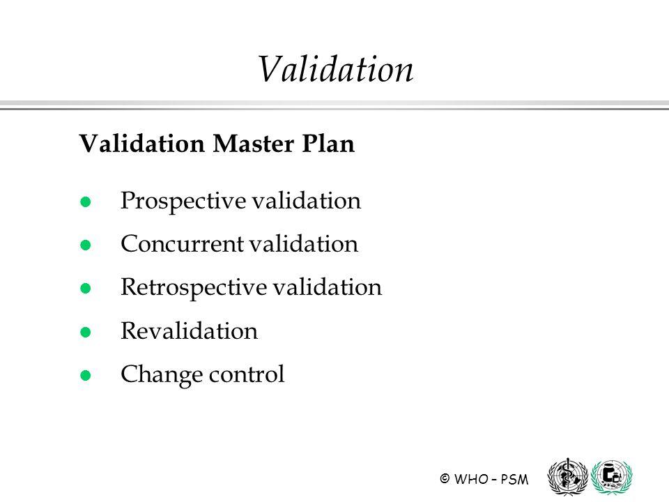 © WHO – PSM Validation Validation Master Plan l Prospective validation l Concurrent validation l Retrospective validation l Revalidation l Change cont