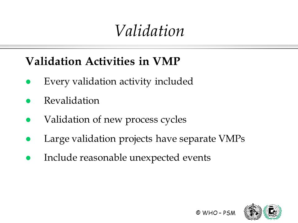 © WHO – PSM Validation Activities in VMP l Every validation activity included l Revalidation l Validation of new process cycles l Large validation projects have separate VMPs l Include reasonable unexpected events Validation
