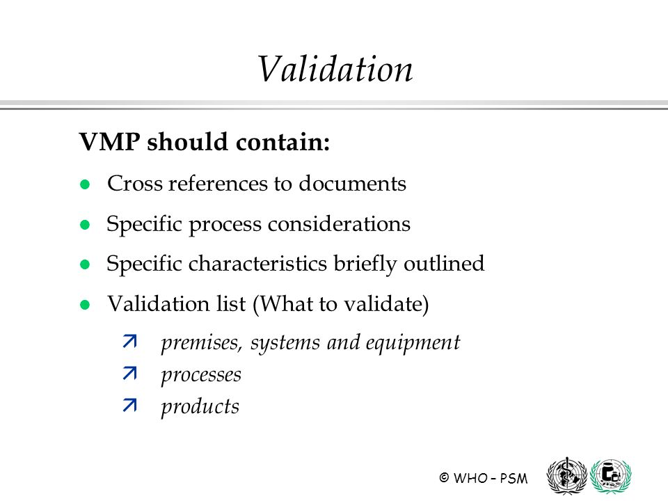 © WHO – PSM Validation VMP should contain: l Cross references to documents l Specific process considerations l Specific characteristics briefly outlined l Validation list (What to validate) ä premises, systems and equipment ä processes ä products
