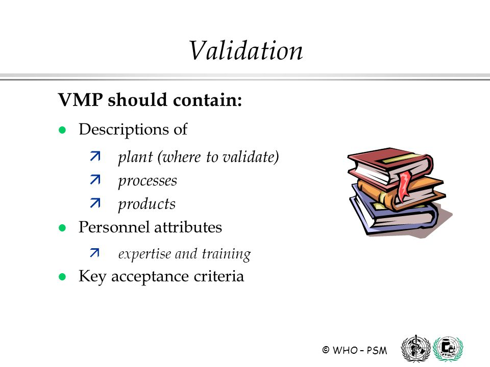 © WHO – PSM Validation VMP should contain: l Descriptions of ä plant (where to validate) ä processes ä products l Personnel attributes ä expertise and training l Key acceptance criteria