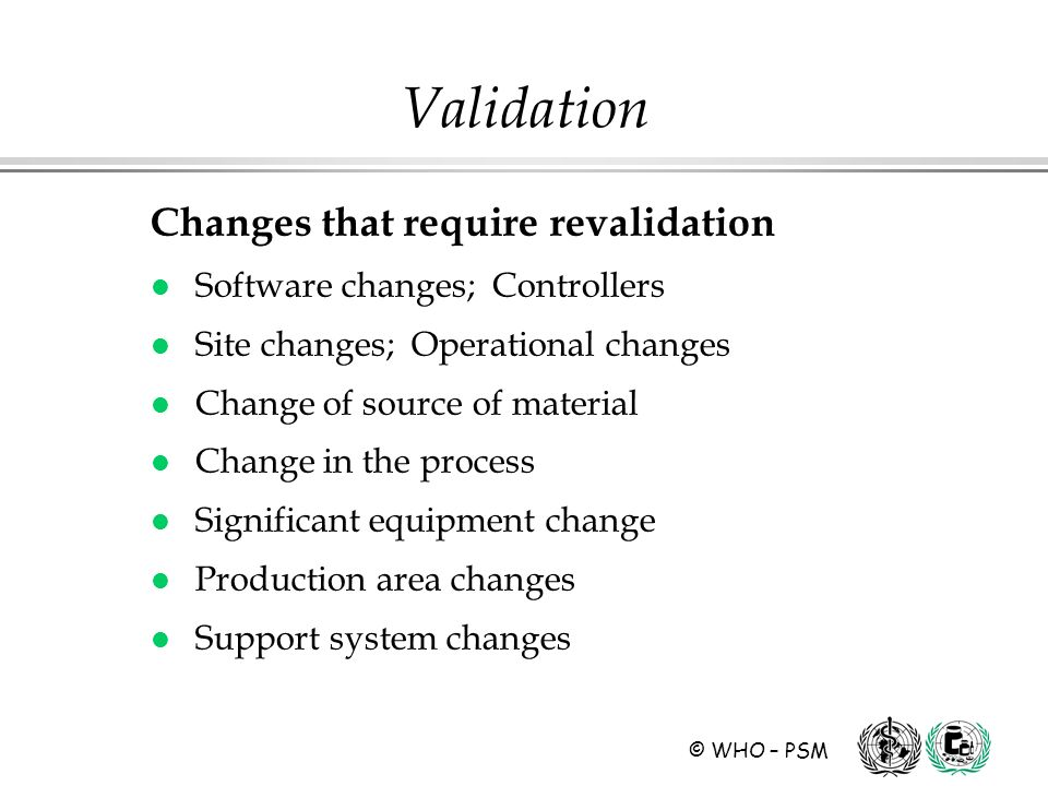 © WHO – PSM Validation Changes that require revalidation l Software changes; Controllers l Site changes; Operational changes l Change of source of material l Change in the process l Significant equipment change l Production area changes l Support system changes