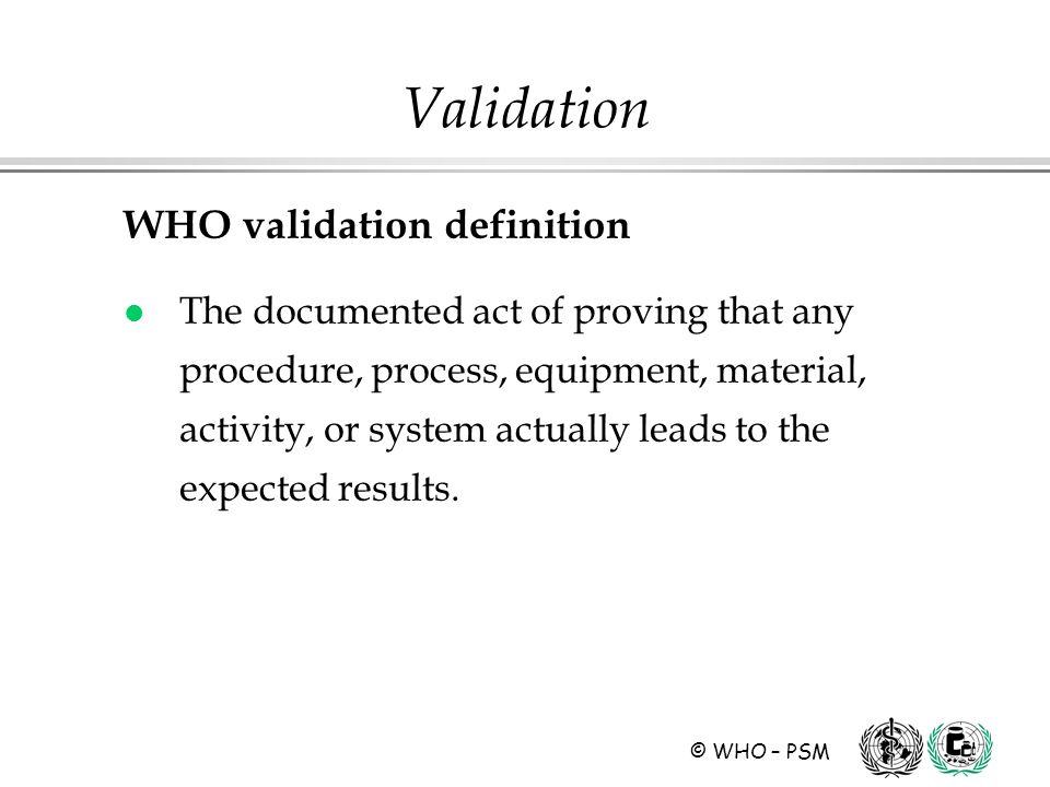 © WHO – PSM Validation WHO validation definition l The documented act of proving that any procedure, process, equipment, material, activity, or system actually leads to the expected results.