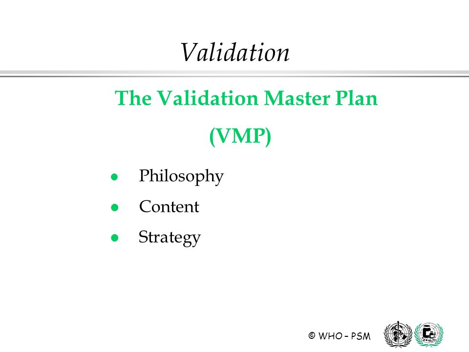 © WHO – PSM Validation The Validation Master Plan (VMP) l Philosophy l Content l Strategy