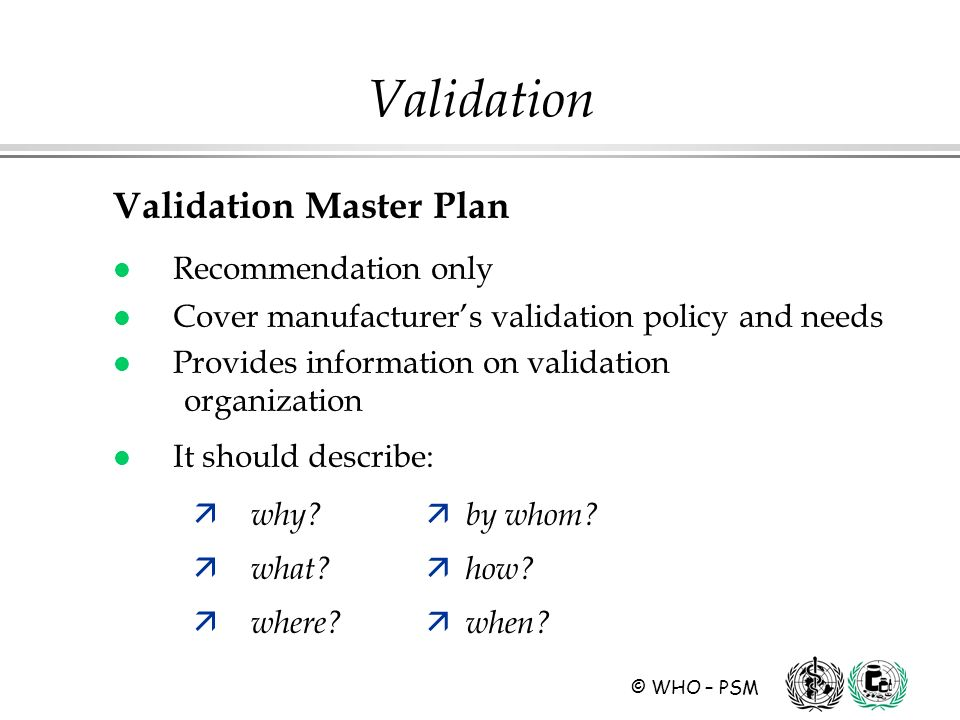 © WHO – PSM Validation Validation Master Plan l Recommendation only l Cover manufacturers validation policy and needs l Provides information on validation organization l It should describe: ä why.