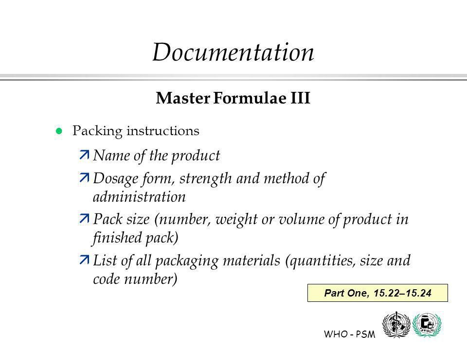 WHO - PSM Part One, 15.22–15.24 Documentation Master Formulae III l Packing instructions ä Name of the product ä Dosage form, strength and method of administration ä Pack size (number, weight or volume of product in finished pack) ä List of all packaging materials (quantities, size and code number)