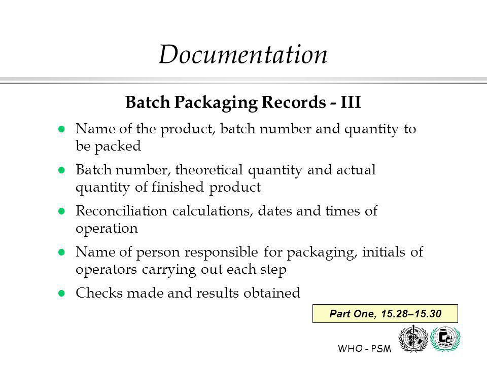 WHO - PSM Part One, 15.28–15.30 Documentation Batch Packaging Records - III l Name of the product, batch number and quantity to be packed l Batch number, theoretical quantity and actual quantity of finished product l Reconciliation calculations, dates and times of operation l Name of person responsible for packaging, initials of operators carrying out each step l Checks made and results obtained