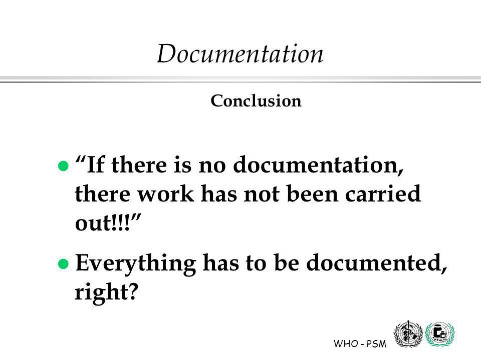WHO - PSM Documentation Conclusion l If there is no documentation, there work has not been carried out!!.