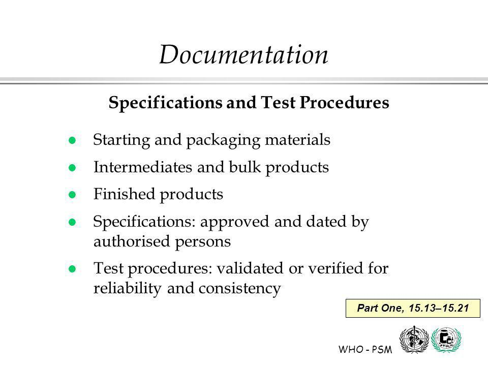 WHO - PSM Part One, 15.13–15.21 Documentation Specifications and Test Procedures l Starting and packaging materials l Intermediates and bulk products l Finished products l Specifications: approved and dated by authorised persons l Test procedures: validated or verified for reliability and consistency