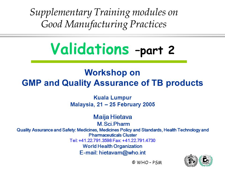 © WHO – PSM Validations –part 2 Workshop on GMP and Quality Assurance of TB products Kuala Lumpur Malaysia, 21 – 25 February 2005 Maija Hietava M.Sci.