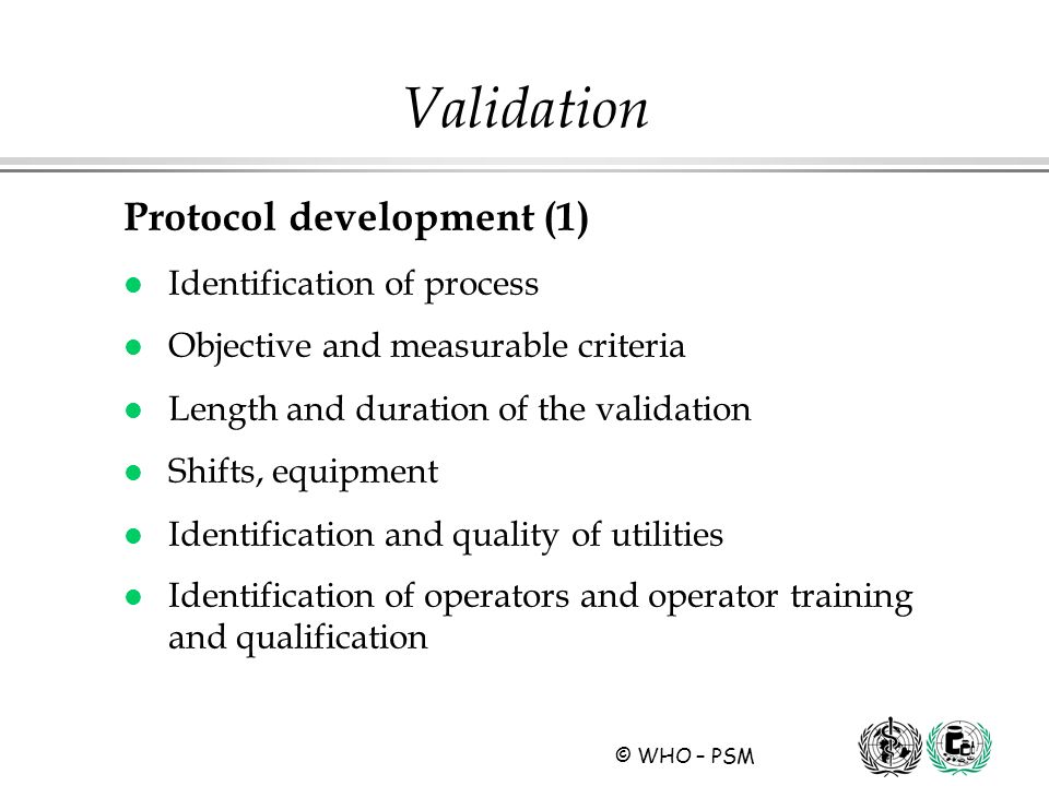© WHO – PSM Validation Protocol development (1) l Identification of process l Objective and measurable criteria l Length and duration of the validatio