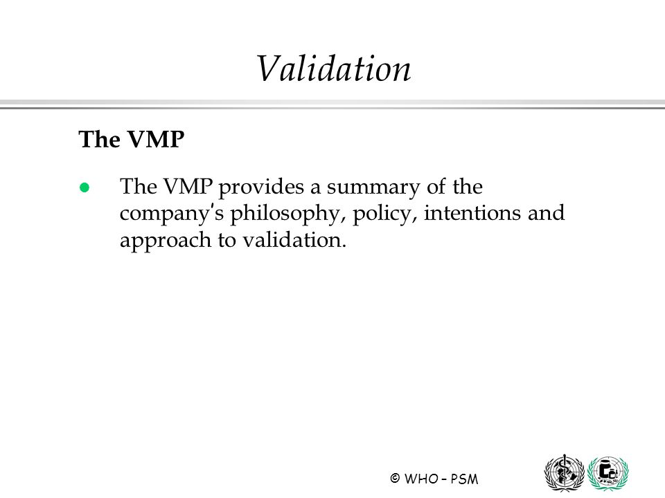 © WHO – PSM The VMP l The VMP provides a summary of the company s philosophy, policy, intentions and approach to validation. Validation