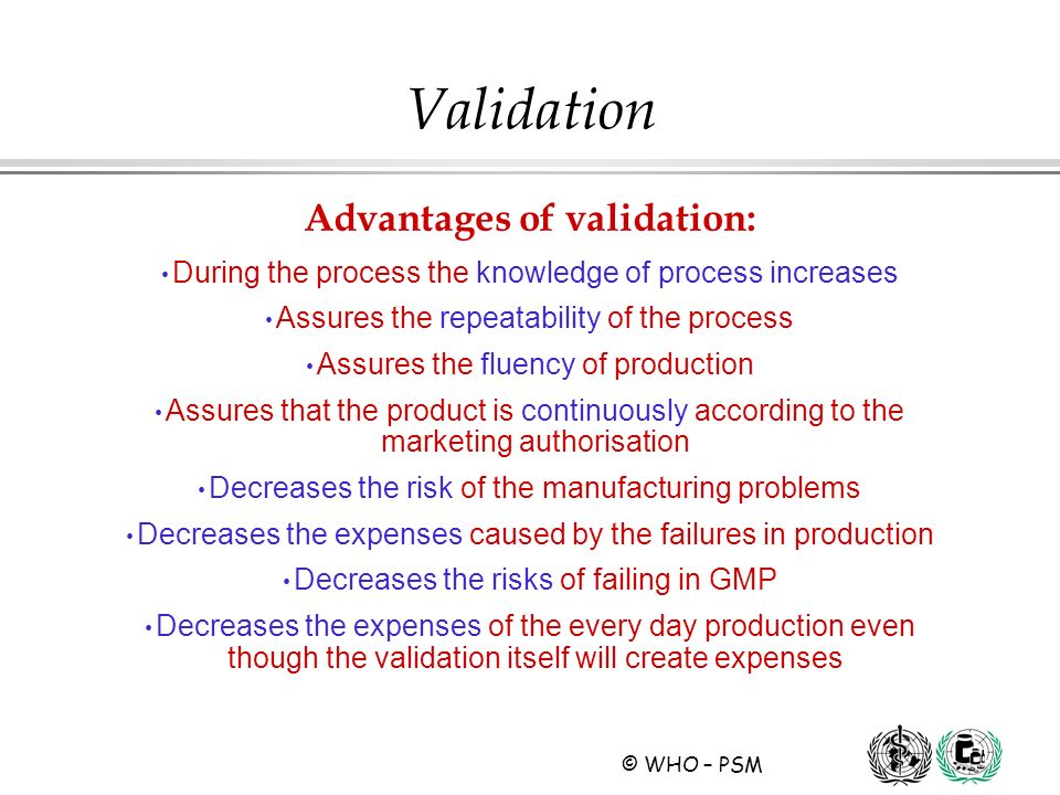 © WHO – PSM Advantages of validation: During the process the knowledge of process increases Assures the repeatability of the process Assures the fluen