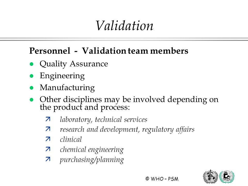 © WHO – PSM Personnel - Validation team members l Quality Assurance l Engineering l Manufacturing l Other disciplines may be involved depending on the