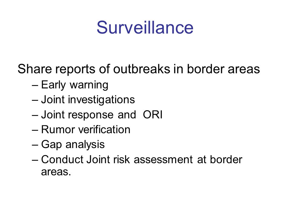 Surveillance Share reports of outbreaks in border areas –Early warning –Joint investigations –Joint response and ORI –Rumor verification –Gap analysis