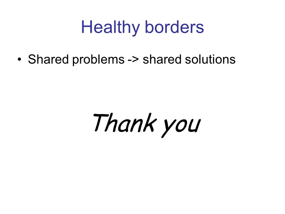 Healthy borders Shared problems -> shared solutions Thank you