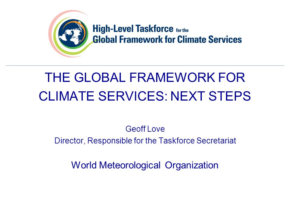 THE GLOBAL FRAMEWORK FOR CLIMATE SERVICES: NEXT STEPS Geoff Love Director, Responsible for the Taskforce Secretariat World Meteorological Organization