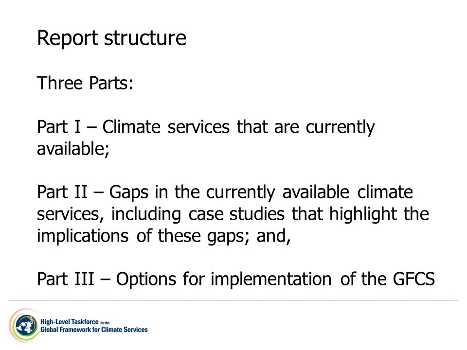 Report structure Three Parts: Part I – Climate services that are currently available; Part II – Gaps in the currently available climate services, including case studies that highlight the implications of these gaps; and, Part III – Options for implementation of the GFCS