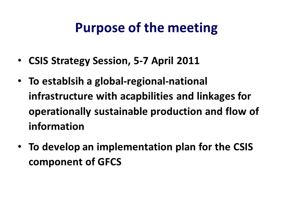 Purpose of the meeting CSIS Strategy Session, 5-7 April 2011 To establsih a global-regional-national infrastructure with acapbilities and linkages for operationally sustainable production and flow of information To develop an implementation plan for the CSIS component of GFCS