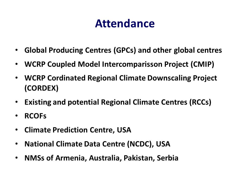 Attendance Global Producing Centres (GPCs) and other global centres WCRP Coupled Model Intercomparisson Project (CMIP) WCRP Cordinated Regional Climate Downscaling Project (CORDEX) Existing and potential Regional Climate Centres (RCCs) RCOFs Climate Prediction Centre, USA National Climate Data Centre (NCDC), USA NMSs of Armenia, Australia, Pakistan, Serbia