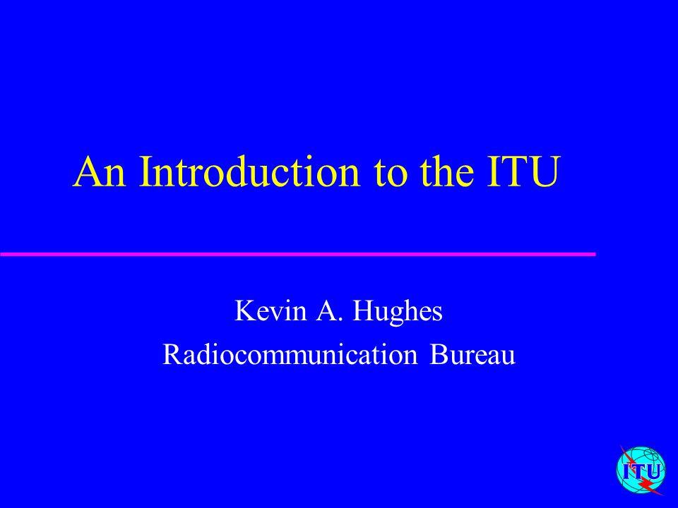1 An Introduction to the ITU Kevin A. Hughes Radiocommunication Bureau