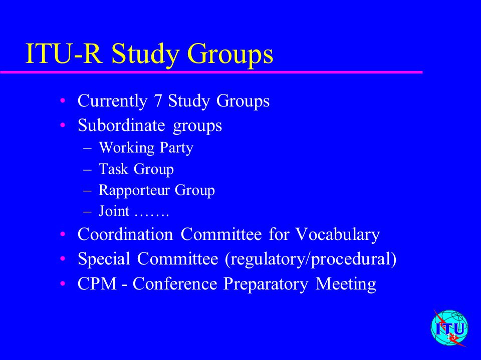 13 ITU-R Study Groups Currently 7 Study Groups Subordinate groups –Working Party –Task Group –Rapporteur Group –Joint ……. Coordination Committee for V