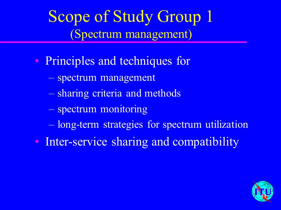 14 Scope of Study Group 1 (Spectrum management) Principles and techniques for –spectrum management –sharing criteria and methods –spectrum monitoring