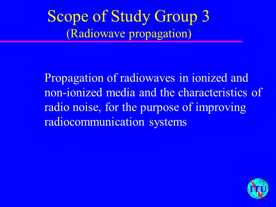 15 Scope of Study Group 3 (Radiowave propagation) Propagation of radiowaves in ionized and non-ionized media and the characteristics of radio noise, f