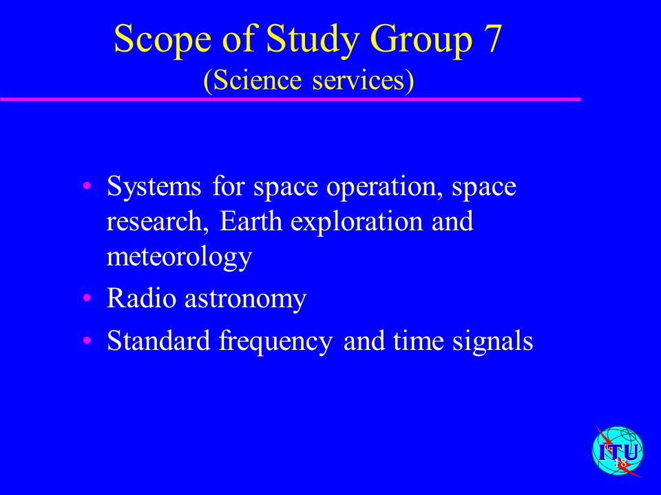 18 Scope of Study Group 7 (Science services) Systems for space operation, space research, Earth exploration and meteorology Radio astronomy Standard f