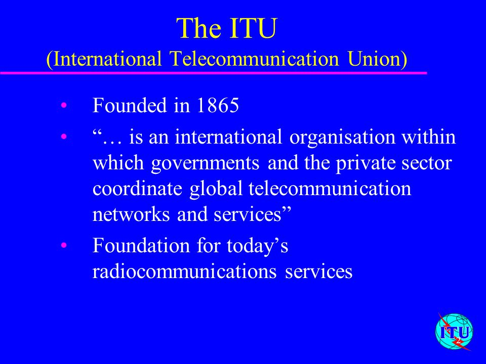 2 The ITU (International Telecommunication Union) Founded in 1865 … is an international organisation within which governments and the private sector c