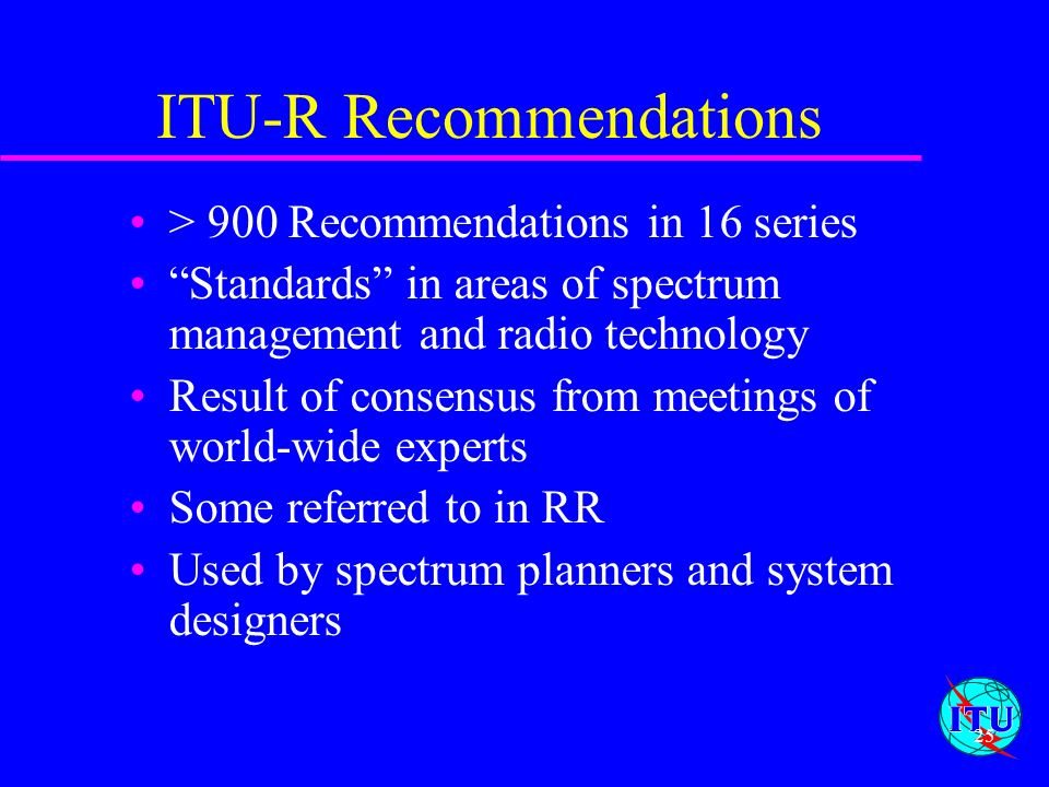 25 ITU-R Recommendations > 900 Recommendations in 16 series Standards in areas of spectrum management and radio technology Result of consensus from me